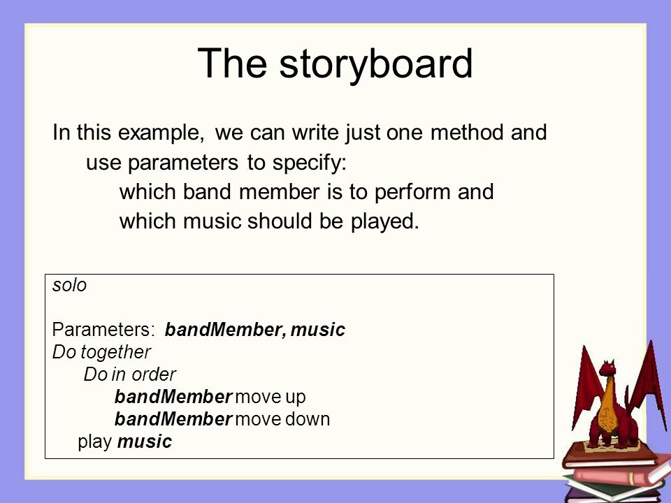 The storyboard solo Parameters: bandMember, music Do together Do in order bandMember move up bandMember move down play music In this example, we can write just one method and use parameters to specify: which band member is to perform and which music should be played.