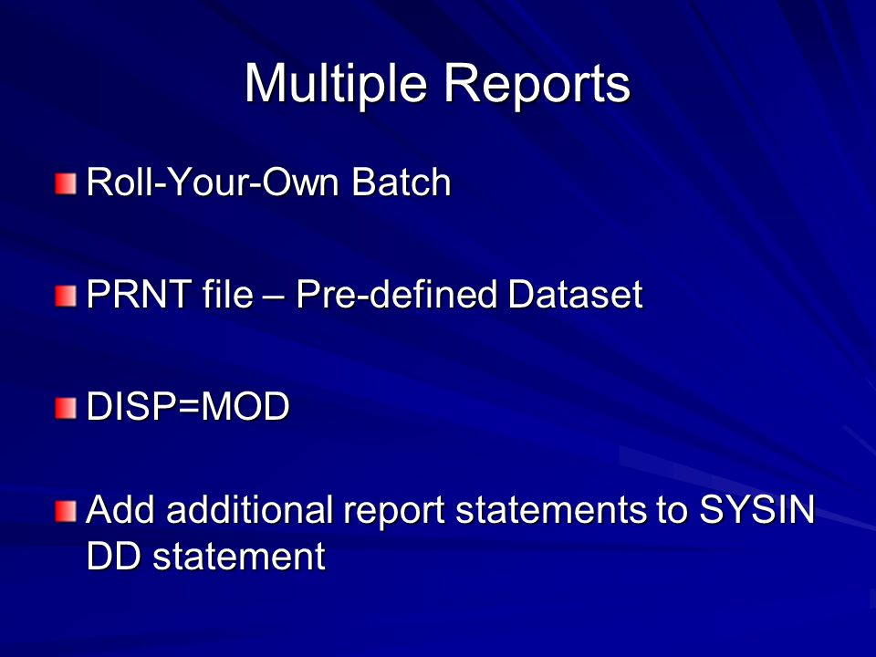 Multiple Reports Roll-Your-Own Batch PRNT file – Pre-defined Dataset DISP=MOD Add additional report statements to SYSIN DD statement