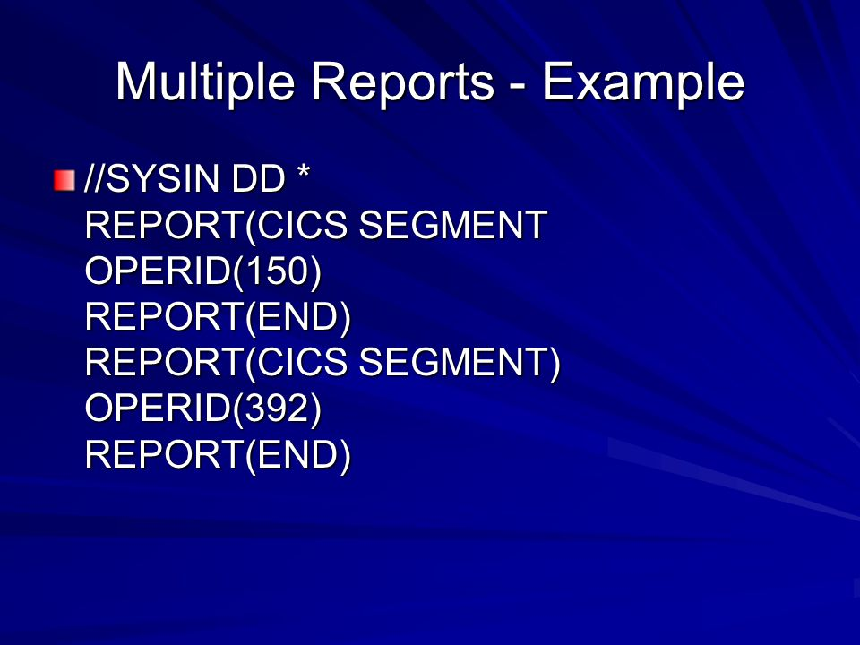 Multiple Reports - Example //SYSIN DD * REPORT(CICS SEGMENT OPERID(150) REPORT(END) REPORT(CICS SEGMENT) OPERID(392) REPORT(END)