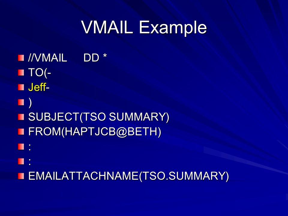VMAIL Example //VMAIL DD * TO(- Jeff- ) SUBJECT(TSO SUMMARY) FROM(HAPTJCB@BETH)::EMAILATTACHNAME(TSO.SUMMARY)