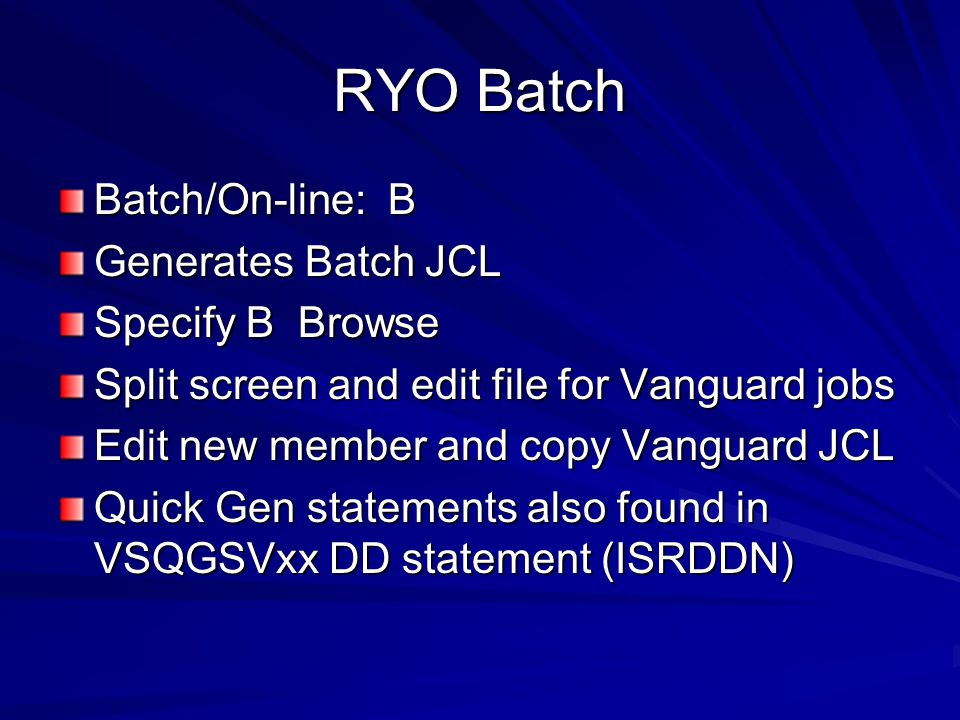 RYO Batch Batch/On-line: B Generates Batch JCL Specify B Browse Split screen and edit file for Vanguard jobs Edit new member and copy Vanguard JCL Quick Gen statements also found in VSQGSVxx DD statement (ISRDDN)