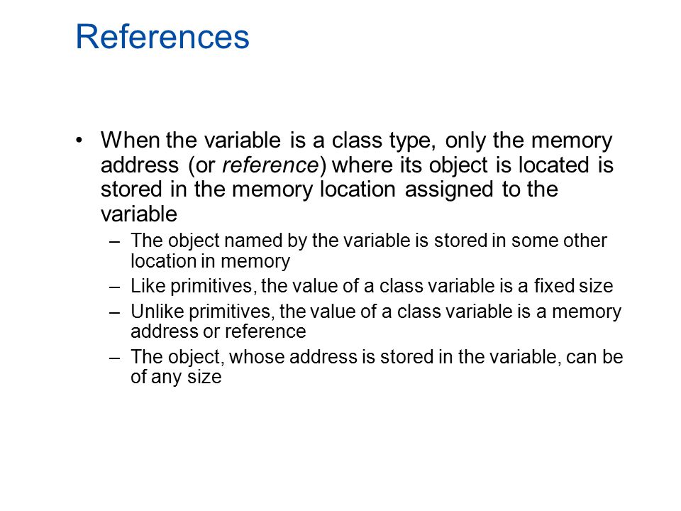 References When the variable is a class type, only the memory address (or reference) where its object is located is stored in the memory location assi