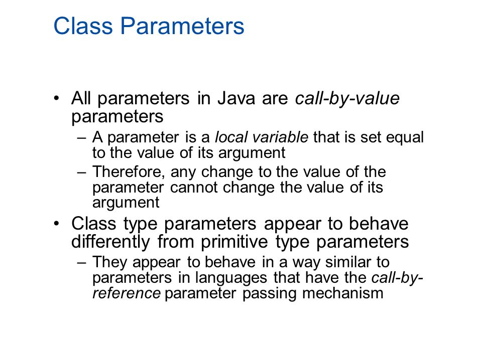 Class Parameters All parameters in Java are call-by-value parameters –A parameter is a local variable that is set equal to the value of its argument –Therefore, any change to the value of the parameter cannot change the value of its argument Class type parameters appear to behave differently from primitive type parameters –They appear to behave in a way similar to parameters in languages that have the call-by- reference parameter passing mechanism