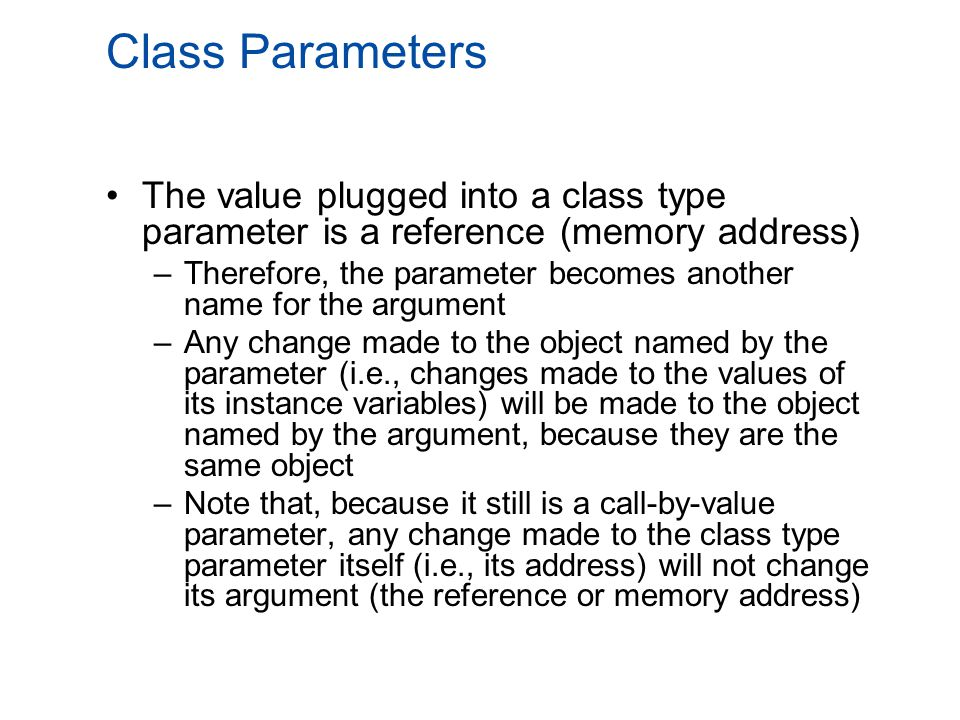 Class Parameters The value plugged into a class type parameter is a reference (memory address) –Therefore, the parameter becomes another name for the argument –Any change made to the object named by the parameter (i.e., changes made to the values of its instance variables) will be made to the object named by the argument, because they are the same object –Note that, because it still is a call-by-value parameter, any change made to the class type parameter itself (i.e., its address) will not change its argument (the reference or memory address)