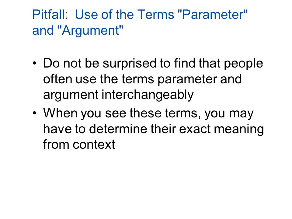 Pitfall: Use of the Terms Parameter and Argument Do not be surprised to find that people often use the terms parameter and argument interchangeably When you see these terms, you may have to determine their exact meaning from context