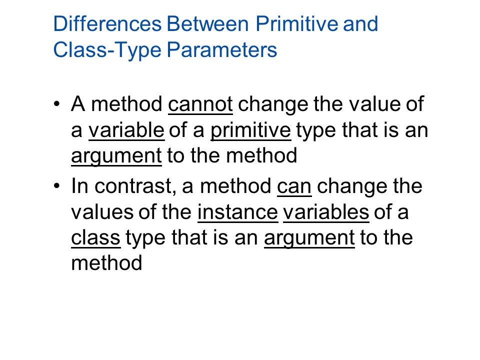 Differences Between Primitive and Class-Type Parameters A method cannot change the value of a variable of a primitive type that is an argument to the