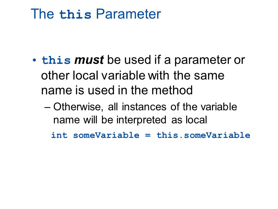 The this Parameter this must be used if a parameter or other local variable with the same name is used in the method –Otherwise, all instances of the variable name will be interpreted as local int someVariable = this.someVariable