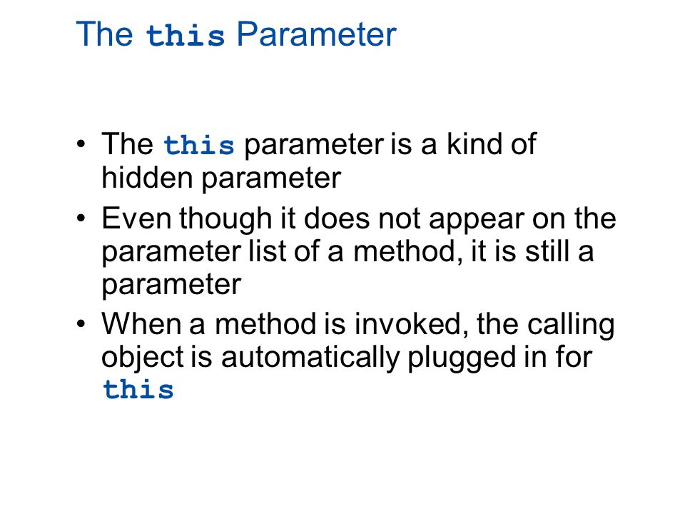 A Constructor Has a this Parameter Like any ordinary method, every constructor has a this parameter The this parameter can be used explicitly, but is more often understood to be there than written down The first action taken by a constructor is to automatically create an object with instance variables Then within the definition of a constructor, the this parameter refers to the object created by the constructor