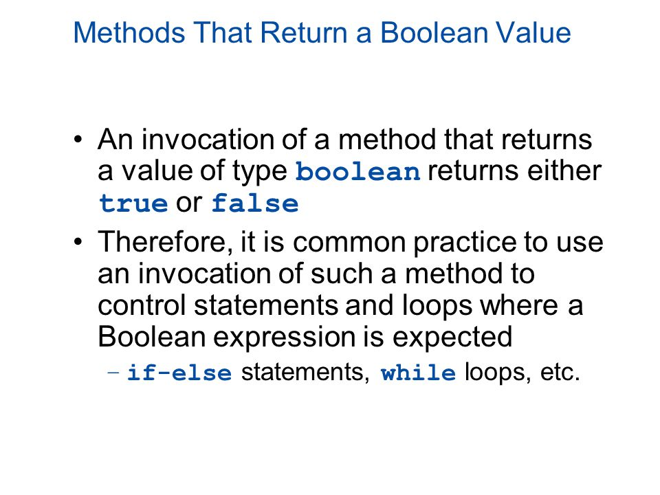 Methods That Return a Boolean Value An invocation of a method that returns a value of type boolean returns either true or false Therefore, it is commo