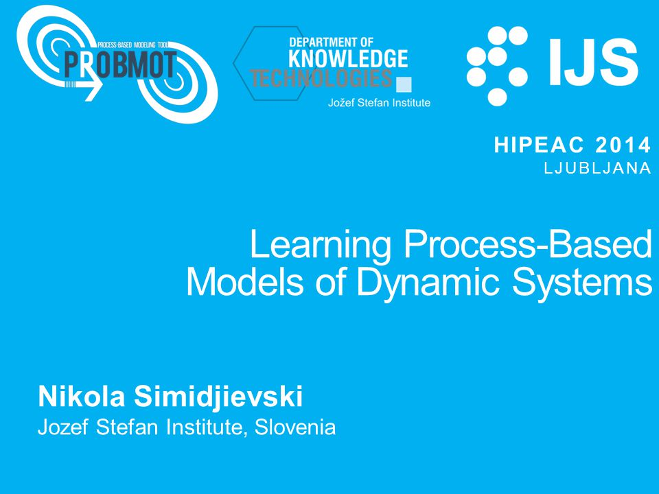 Learning Process-Based Models of Dynamic Systems Nikola Simidjievski Jozef Stefan Institute, Slovenia HIPEAC 2014 LJUBLJANA