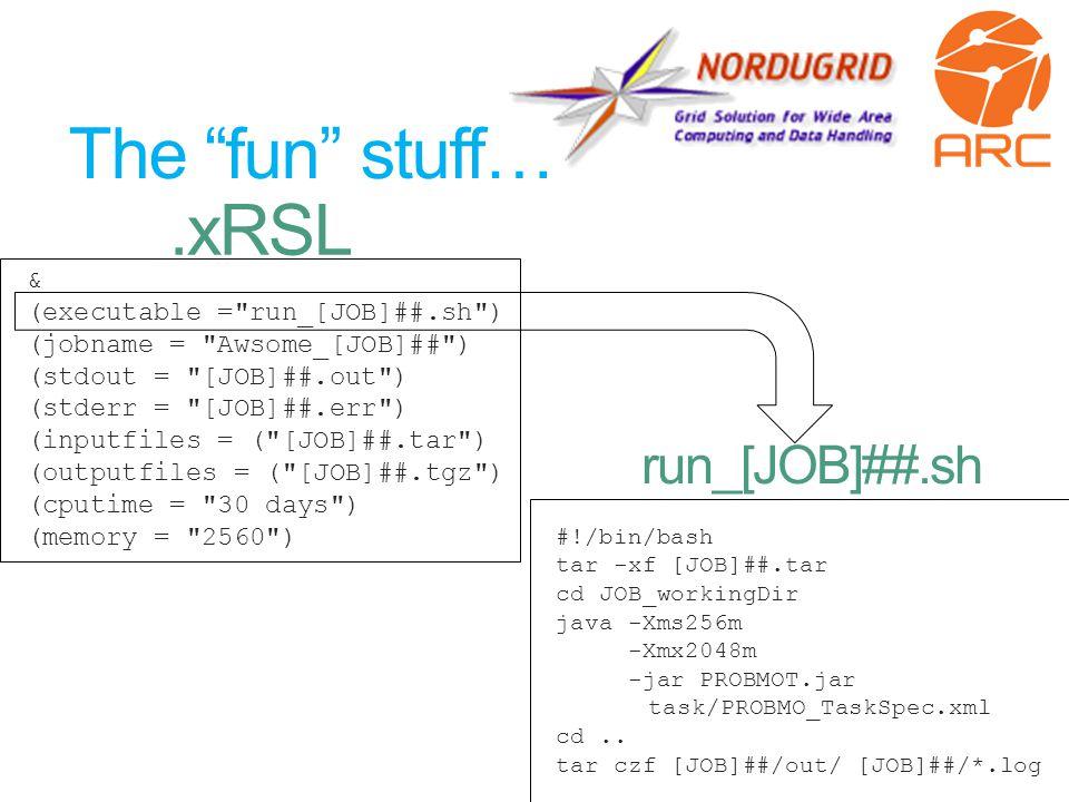 The fun stuff… & (executable = run_[JOB]##.sh ) (jobname = Awsome_[JOB]## ) (stdout = [JOB]##.out ) (stderr = [JOB]##.err ) (inputfiles = ( [JOB]##.tar ) (outputfiles = ( [JOB]##.tgz ) (cputime = 30 days ) (memory = 2560 ) #!/bin/bash tar -xf [JOB]##.tar cd JOB_workingDir java -Xms256m -Xmx2048m -jar PROBMOT.jar task/PROBMO_TaskSpec.xml cd..