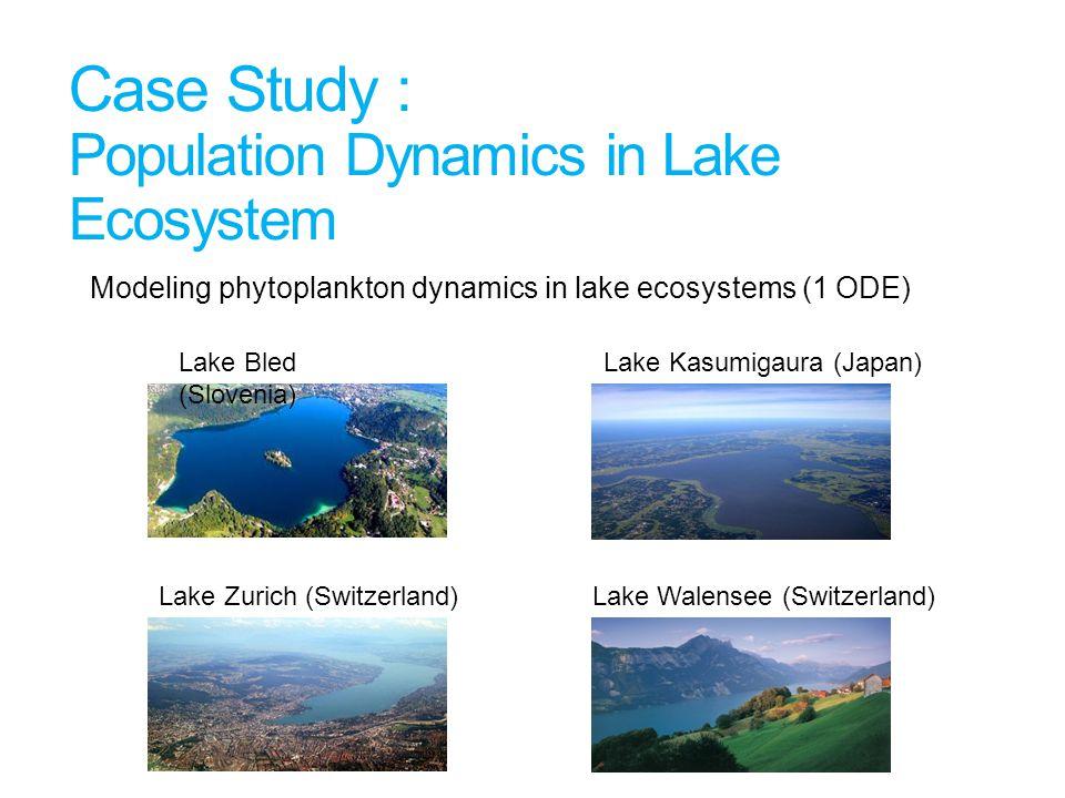 Case Study : Population Dynamics in Lake Ecosystem Modeling phytoplankton dynamics in lake ecosystems (1 ODE) Lake Bled (Slovenia) Lake Kasumigaura (Japan) Lake Zurich (Switzerland) Lake Walensee (Switzerland)