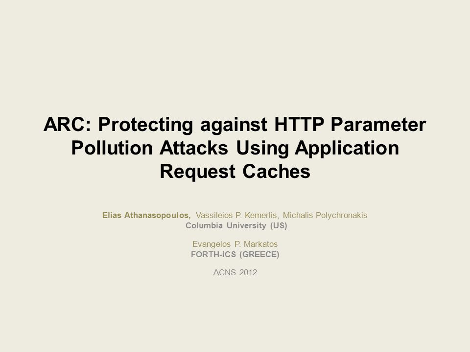 ARC: Protecting against HTTP Parameter Pollution Attacks Using Application Request Caches Elias Athanasopoulos, Vassileios P. Kemerlis, Michalis Polyc