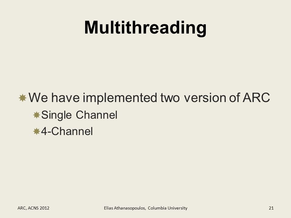 Multithreading  We have implemented two version of ARC  Single Channel  4-Channel ARC, ACNS 2012Elias Athanasopoulos, Columbia University21