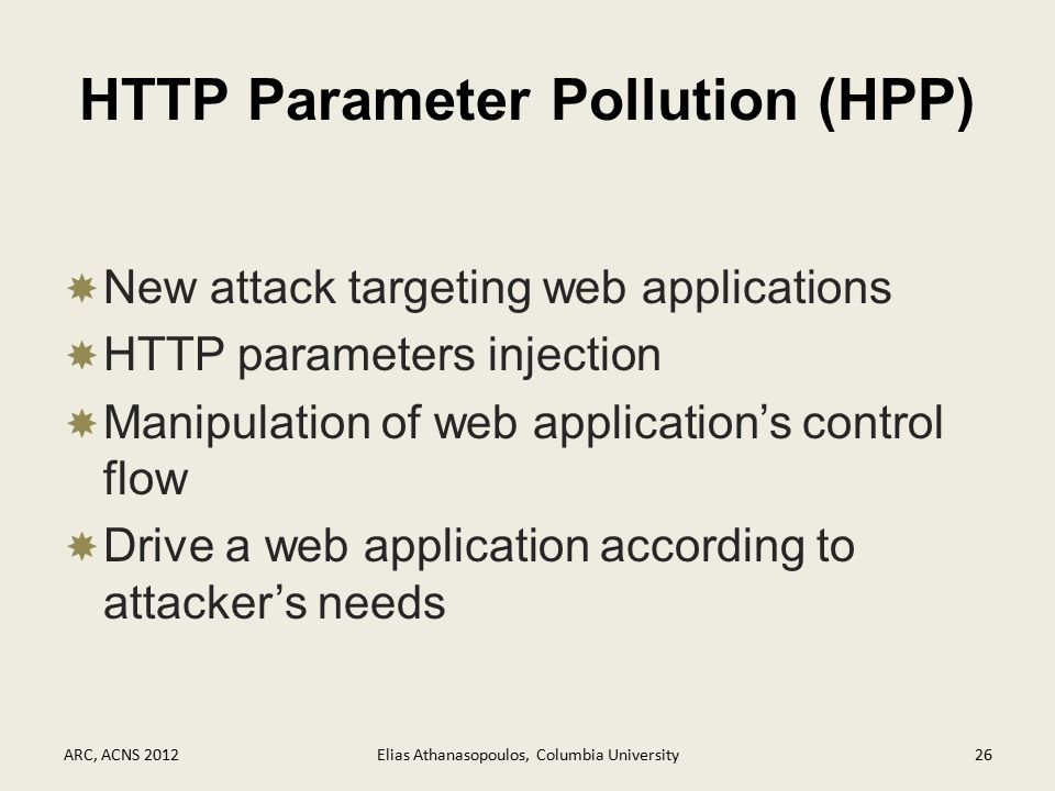 HTTP Parameter Pollution (HPP)  New attack targeting web applications  HTTP parameters injection  Manipulation of web application's control flow  Drive a web application according to attacker's needs ARC, ACNS 2012Elias Athanasopoulos, Columbia University26