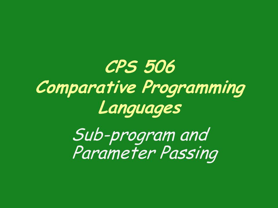 CPS 506 Comparative Programming Languages Sub-program and Parameter Passing