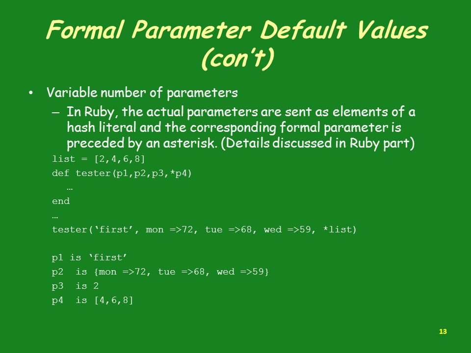 Formal Parameter Default Values (con't) Variable number of parameters – In Ruby, the actual parameters are sent as elements of a hash literal and the