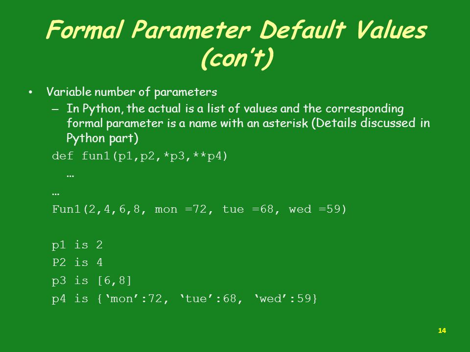 Formal Parameter Default Values (con't) Variable number of parameters – In Python, the actual is a list of values and the corresponding formal paramet