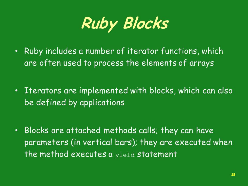 Ruby Blocks Ruby includes a number of iterator functions, which are often used to process the elements of arrays Iterators are implemented with blocks