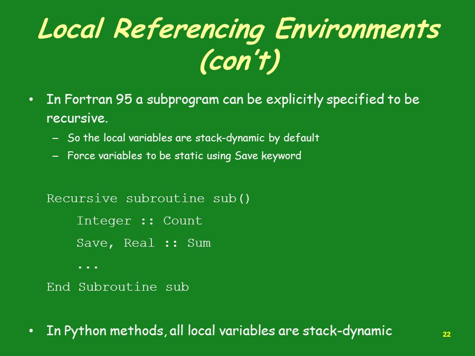 Local Referencing Environments (con't) In Fortran 95 a subprogram can be explicitly specified to be recursive. – So the local variables are stack-dyna