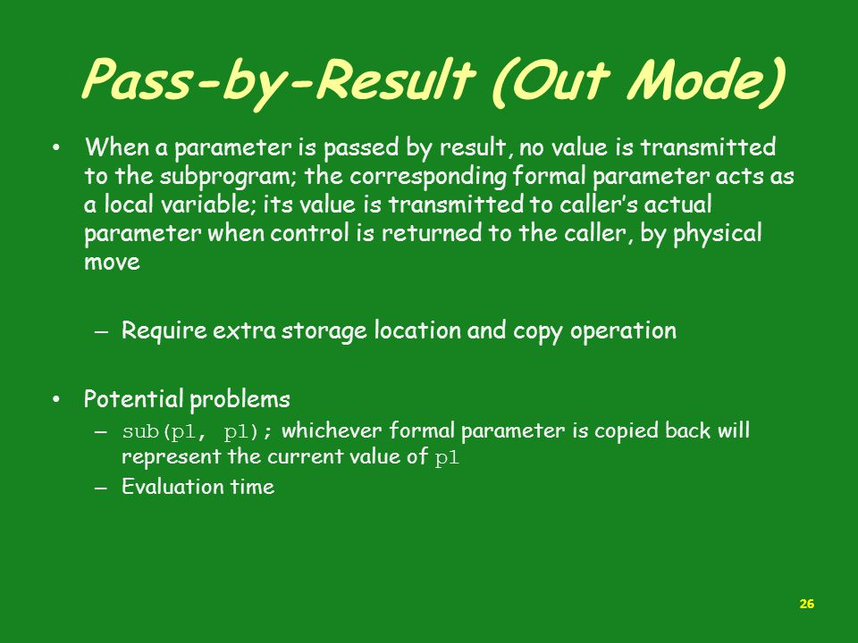 Pass-by-Result (Out Mode) When a parameter is passed by result, no value is transmitted to the subprogram; the corresponding formal parameter acts as