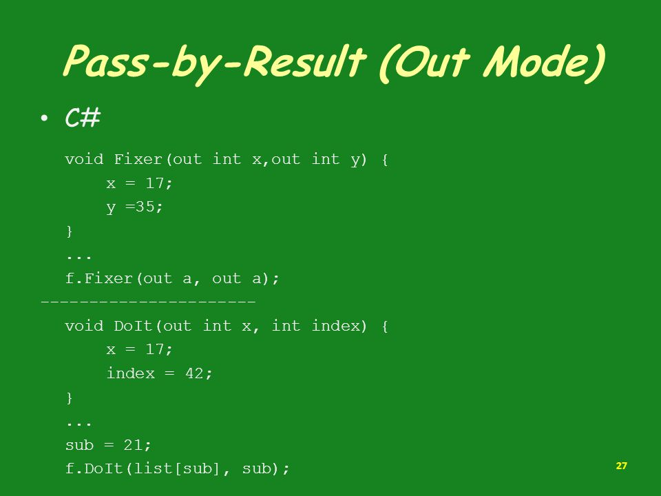 Pass-by-Result (Out Mode) C# void Fixer(out int x,out int y) { x = 17; y =35; }... f.Fixer(out a, out a); ---------------------- void DoIt(out int x,