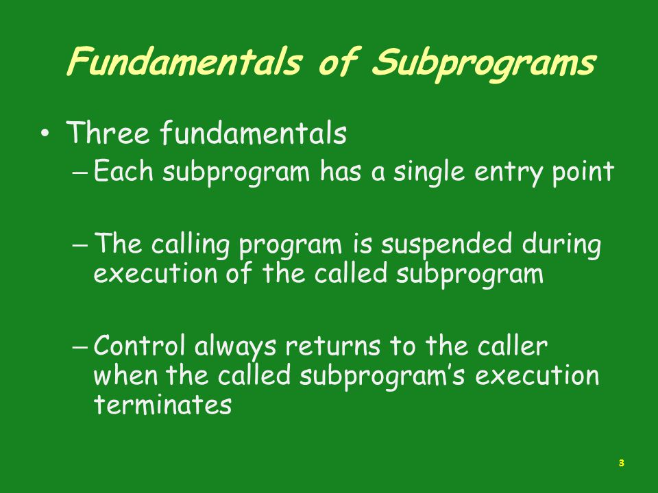 Fundamentals of Subprograms Three fundamentals – Each subprogram has a single entry point – The calling program is suspended during execution of the c