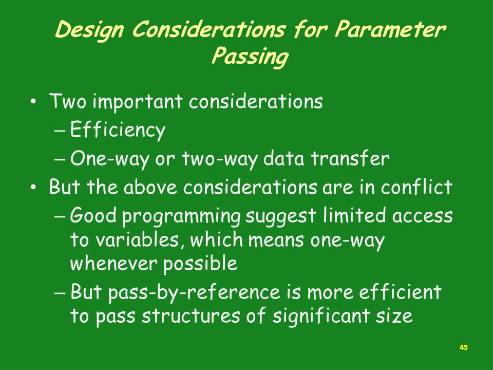Design Considerations for Parameter Passing Two important considerations – Efficiency – One-way or two-way data transfer But the above considerations