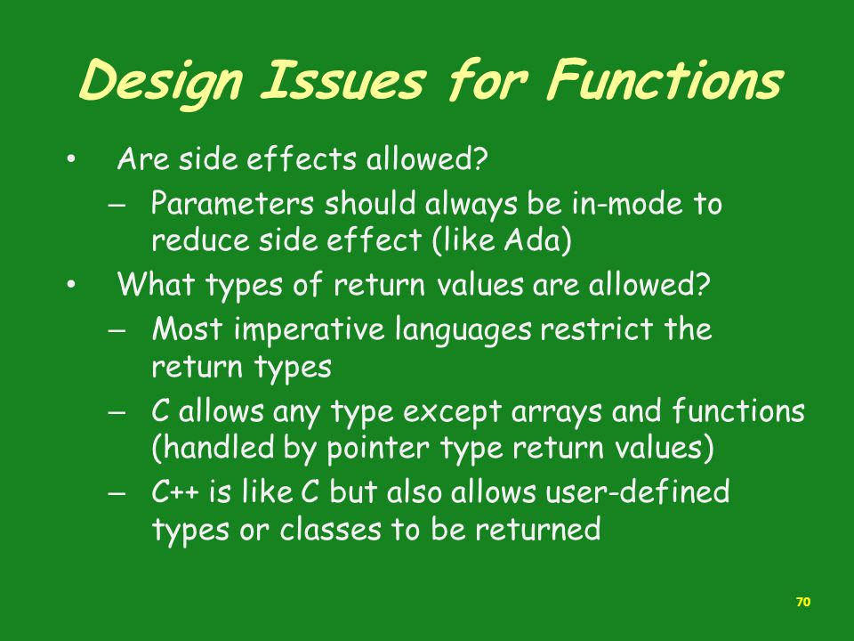 Design Issues for Functions Are side effects allowed? – Parameters should always be in-mode to reduce side effect (like Ada) What types of return valu