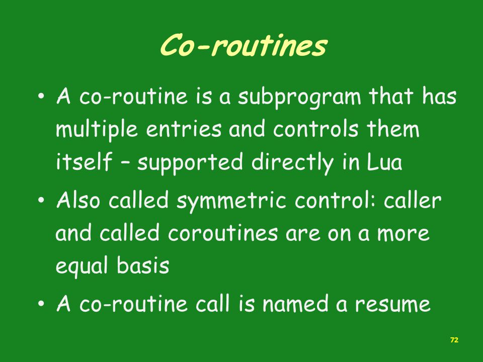 Co-routines A co-routine is a subprogram that has multiple entries and controls them itself – supported directly in Lua Also called symmetric control: