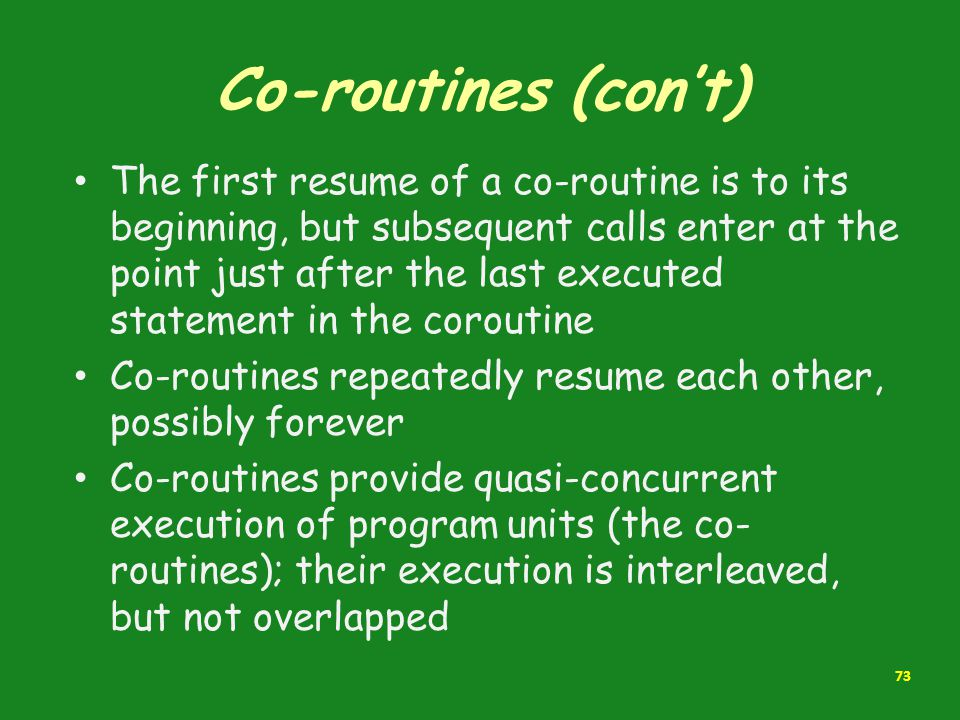 Co-routines (con't) The first resume of a co-routine is to its beginning, but subsequent calls enter at the point just after the last executed stateme