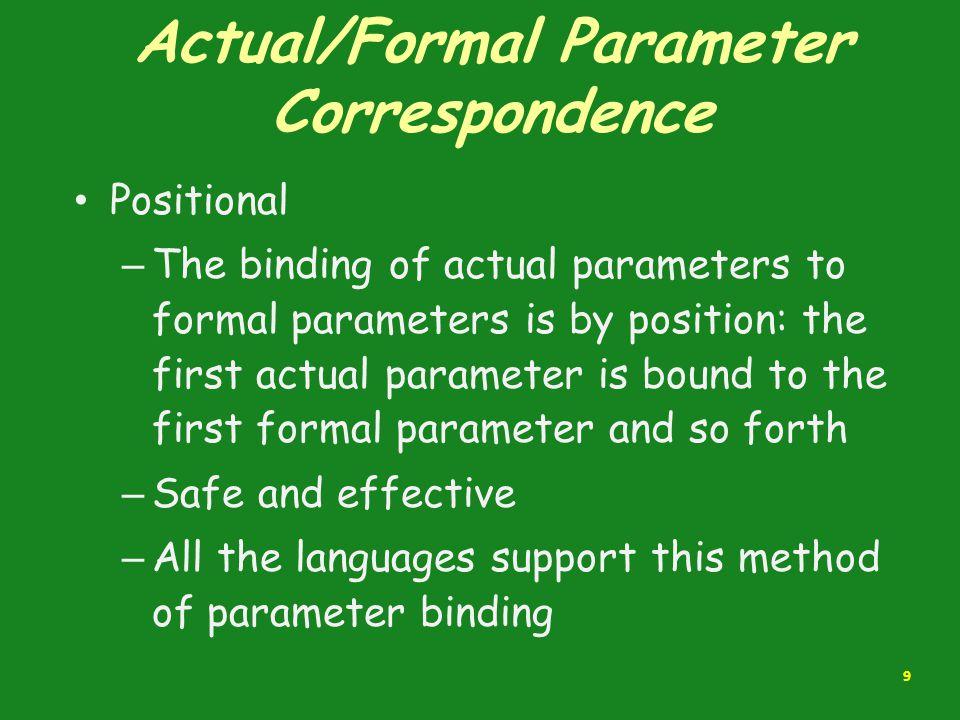 Actual/Formal Parameter Correspondence Positional – The binding of actual parameters to formal parameters is by position: the first actual parameter i