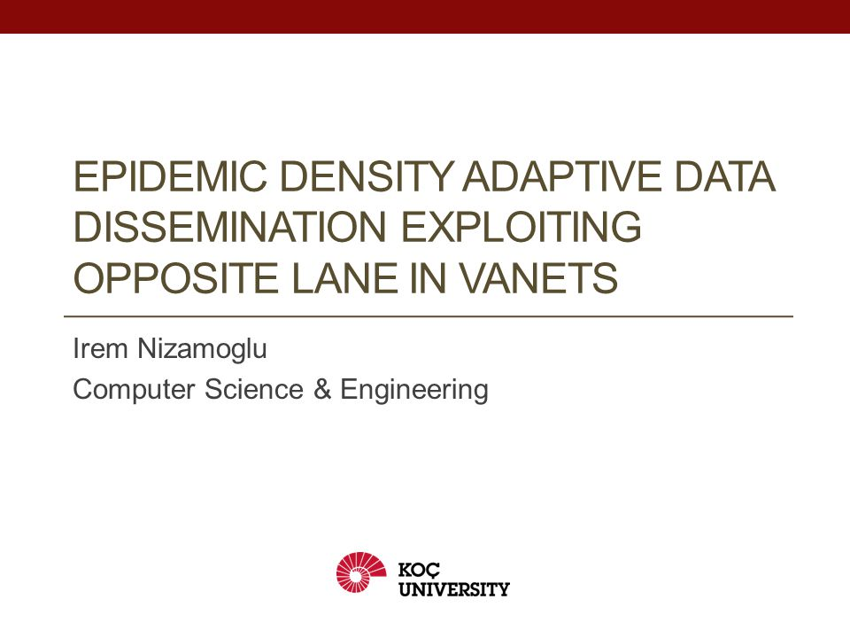EPIDEMIC DENSITY ADAPTIVE DATA DISSEMINATION EXPLOITING OPPOSITE LANE IN VANETS Irem Nizamoglu Computer Science & Engineering