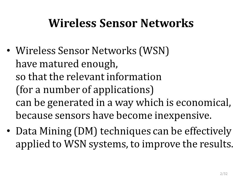 Wireless Sensor Networks Wireless Sensor Networks (WSN) have matured enough, so that the relevant information (for a number of applications) can be generated in a way which is economical, because sensors have become inexpensive.