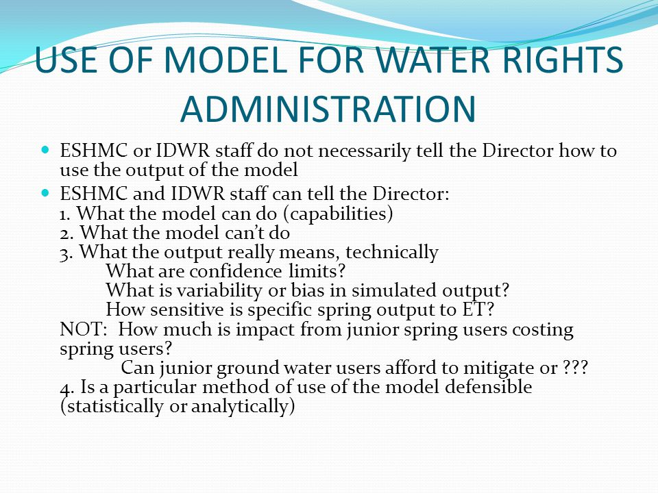 USE OF MODEL FOR WATER RIGHTS ADMINISTRATION ESHMC or IDWR staff do not necessarily tell the Director how to use the output of the model ESHMC and IDWR staff can tell the Director: 1.