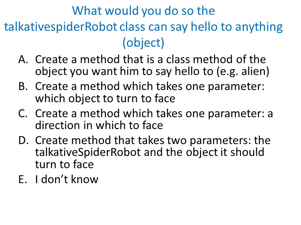 What would you do so the talkativespiderRobot class can say hello to anything (object) A.Create a method that is a class method of the object you want