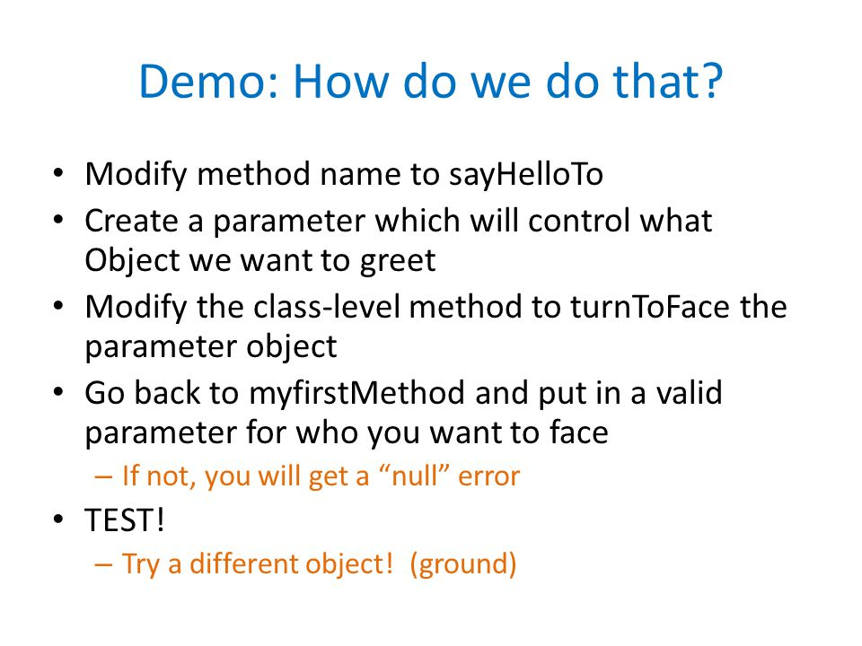 Demo: How do we do that? Modify method name to sayHelloTo Create a parameter which will control what Object we want to greet Modify the class-level me