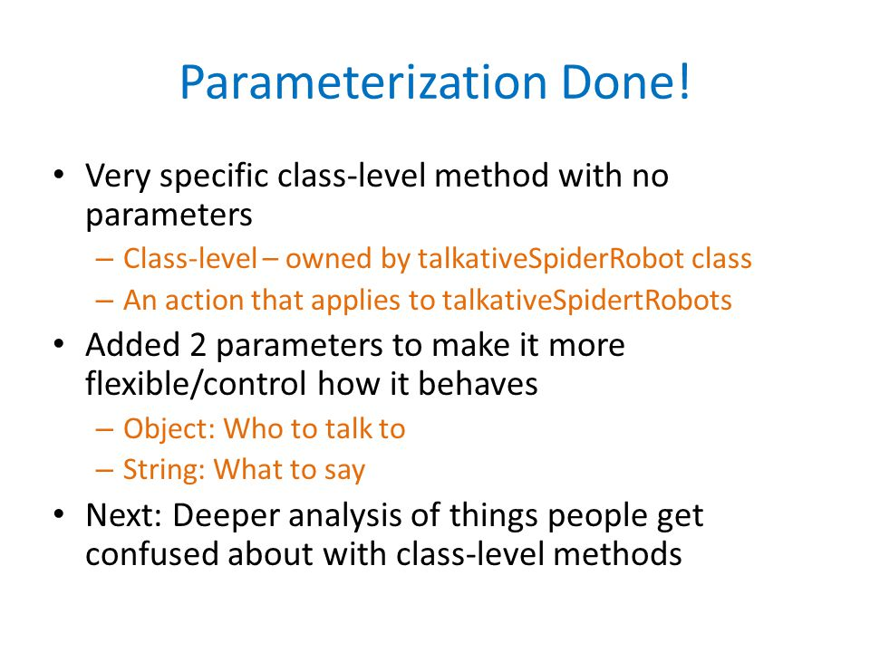 Parameterization Done! Very specific class-level method with no parameters – Class-level – owned by talkativeSpiderRobot class – An action that applie