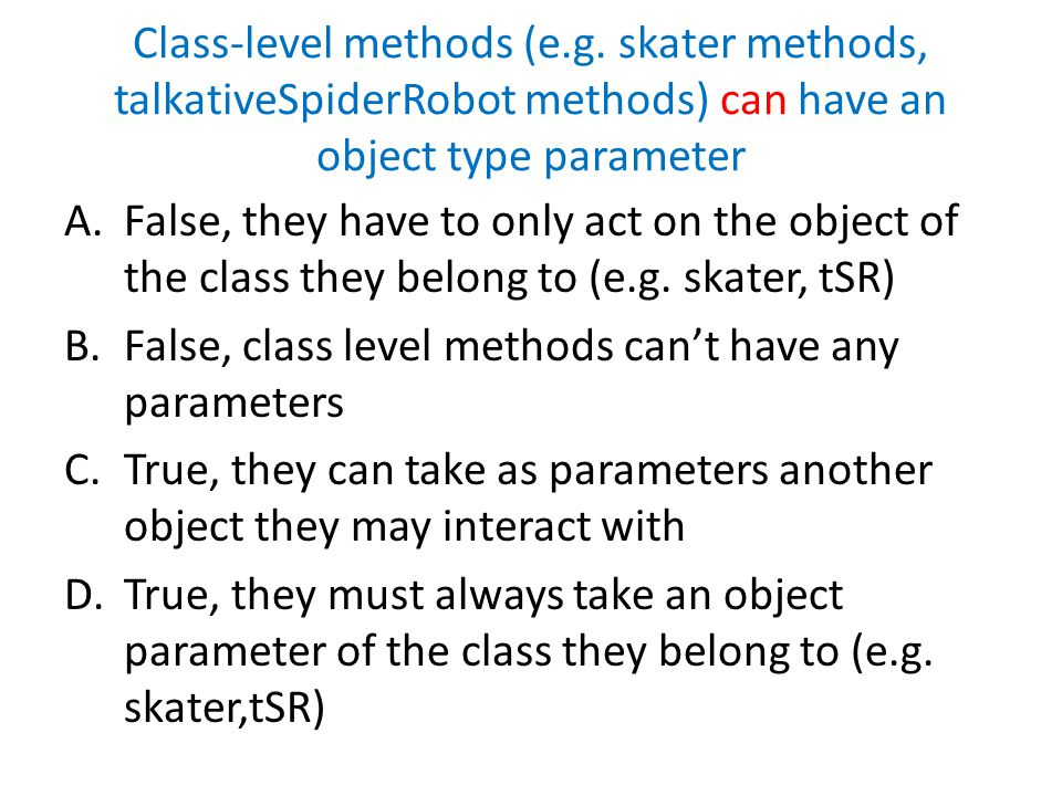 Class-level methods (e.g. skater methods, talkativeSpiderRobot methods) can have an object type parameter A.False, they have to only act on the object