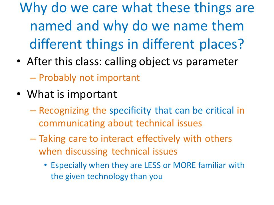 Why do we care what these things are named and why do we name them different things in different places? After this class: calling object vs parameter