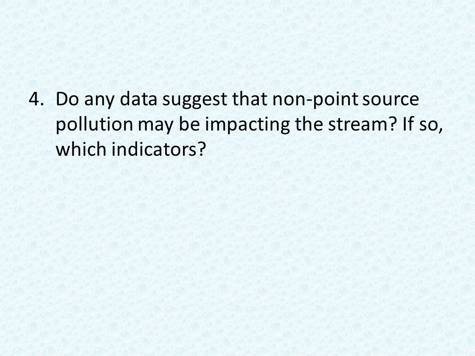 4.Do any data suggest that non-point source pollution may be impacting the stream.