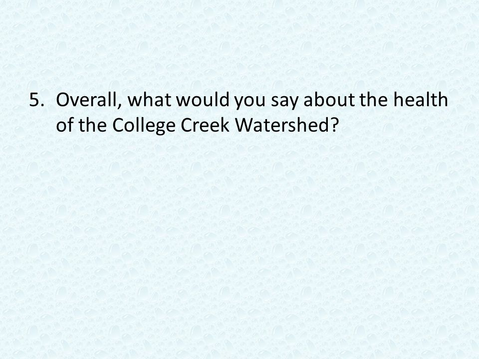 5.Overall, what would you say about the health of the College Creek Watershed