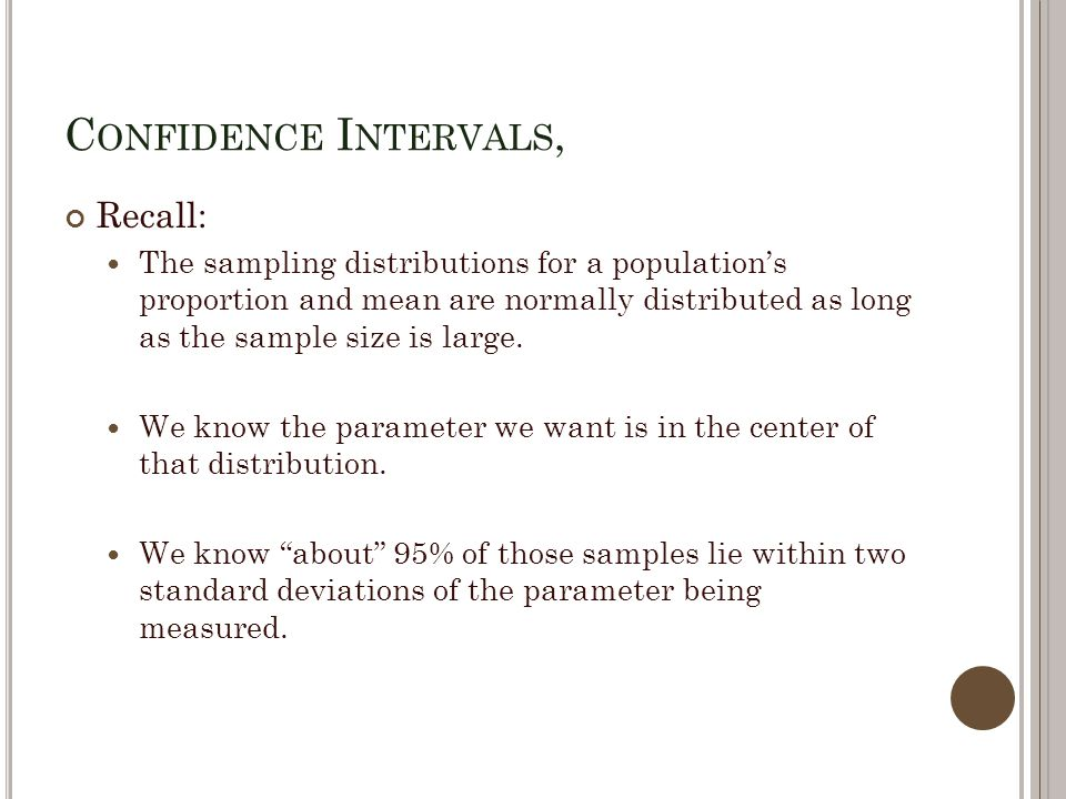 C ONFIDENCE I NTERVALS, Recall: The sampling distributions for a population's proportion and mean are normally distributed as long as the sample size is large.