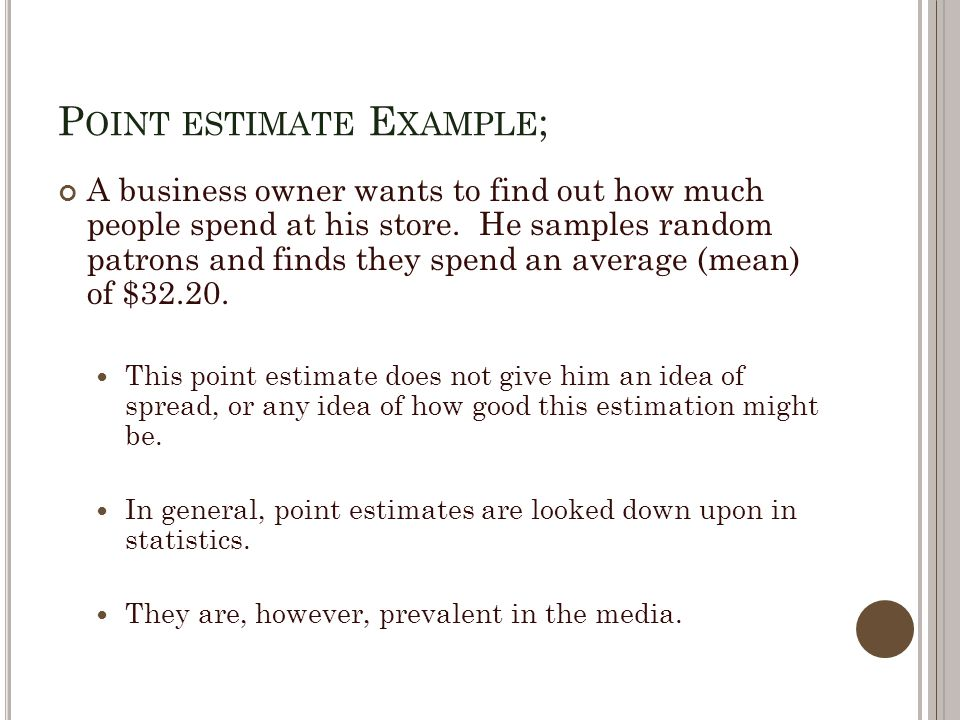 P OINT ESTIMATE E XAMPLE ; A business owner wants to find out how much people spend at his store.