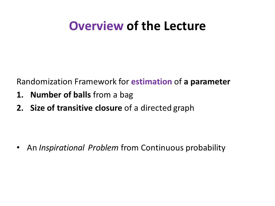 Overview of the Lecture Randomization Framework for estimation of a parameter 1.Number of balls from a bag 2.Size of transitive closure of a directed graph An Inspirational Problem from Continuous probability