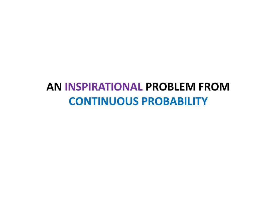 AN INSPIRATIONAL PROBLEM FROM CONTINUOUS PROBABILITY