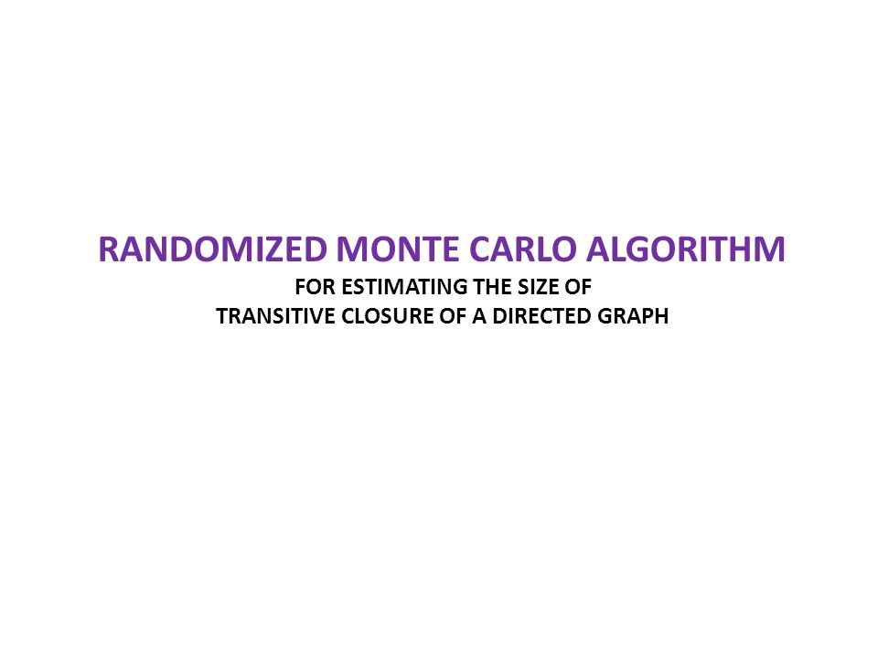 RANDOMIZED MONTE CARLO ALGORITHM FOR ESTIMATING THE SIZE OF TRANSITIVE CLOSURE OF A DIRECTED GRAPH