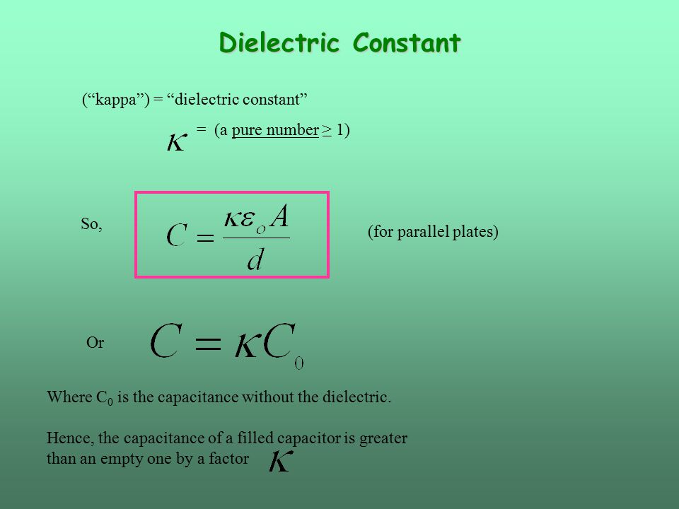 Dielectric Constant ( kappa ) = dielectric constant = (a pure number ≥ 1) So, (for parallel plates) Or Where C 0 is the capacitance without the dielectric.