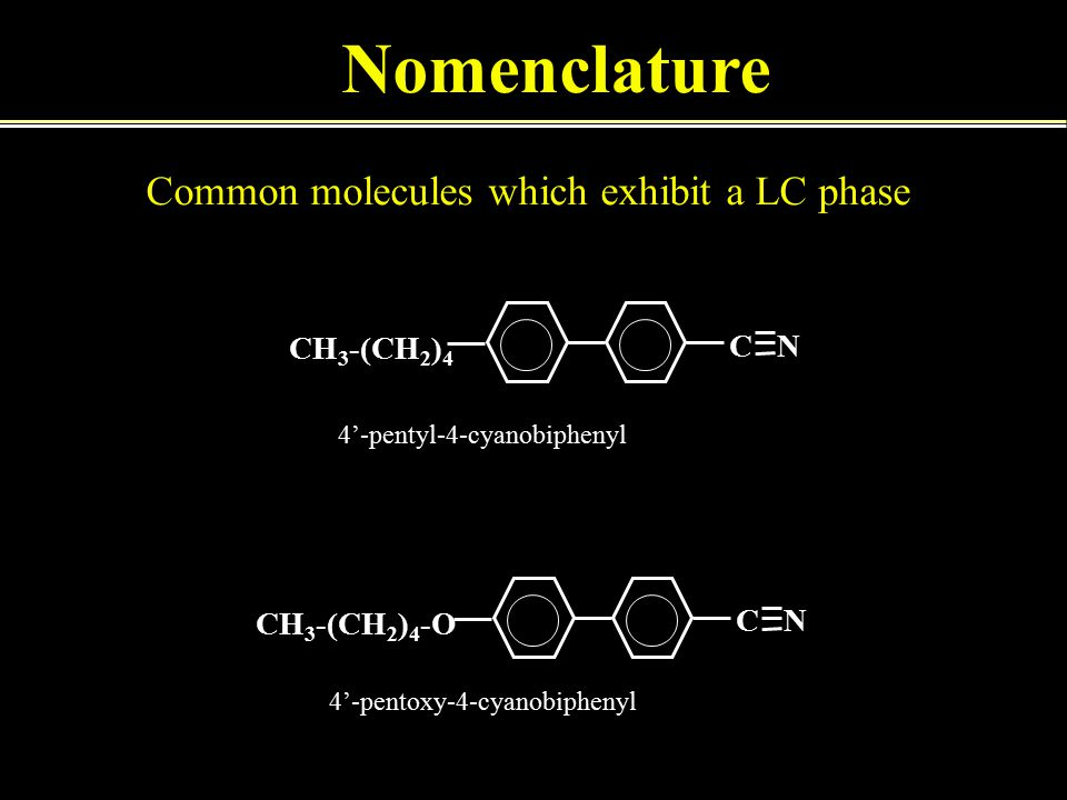 CH 3 -(CH 2 ) 4 C N CH 3 -(CH 2 ) 4 -O C N 4'-pentyl-4-cyanobiphenyl 4'-pentoxy-4-cyanobiphenyl Nomenclature Common molecules which exhibit a LC phase