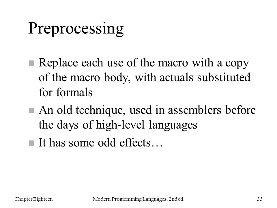 Preprocessing n Replace each use of the macro with a copy of the macro body, with actuals substituted for formals n An old technique, used in assemblers before the days of high-level languages n It has some odd effects… Chapter EighteenModern Programming Languages, 2nd ed.33